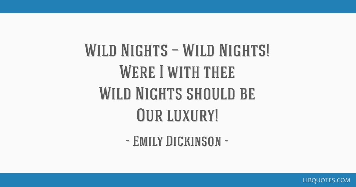 Wild Nights — Wild Nights! Were I with thee Wild Nights should be Our luxury!