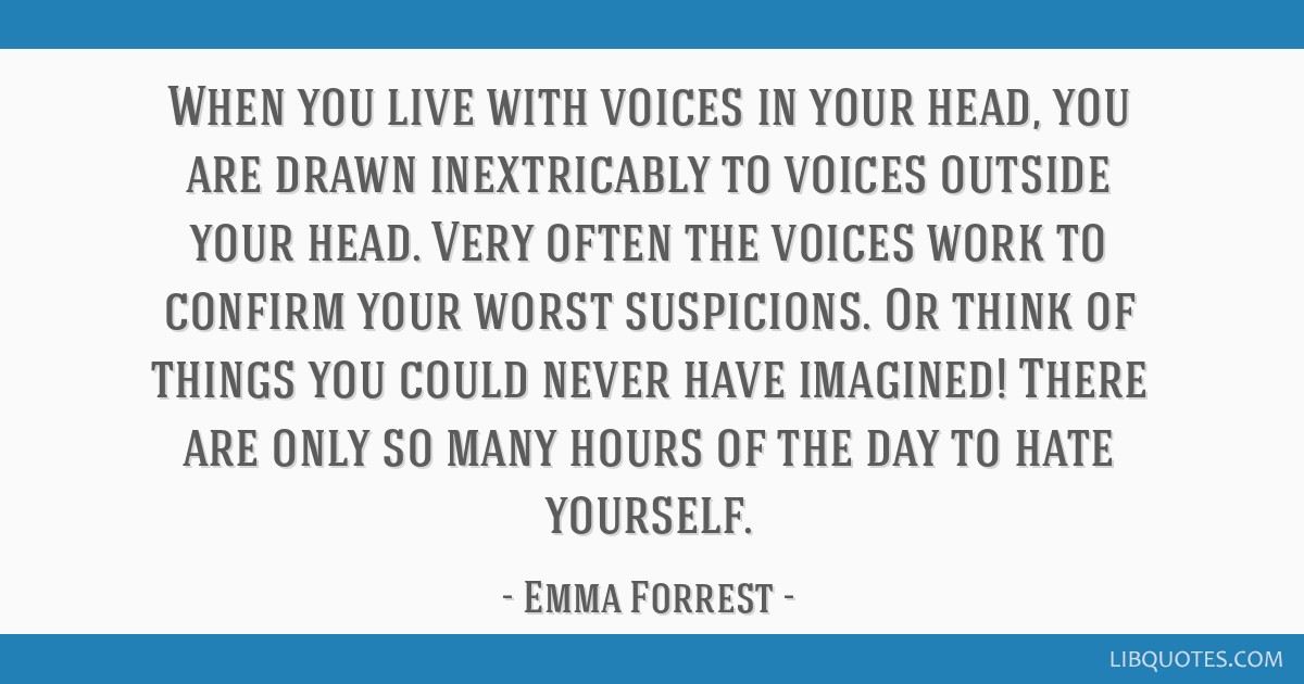When You Live With Voices In Your Head You Are Drawn Inextricably