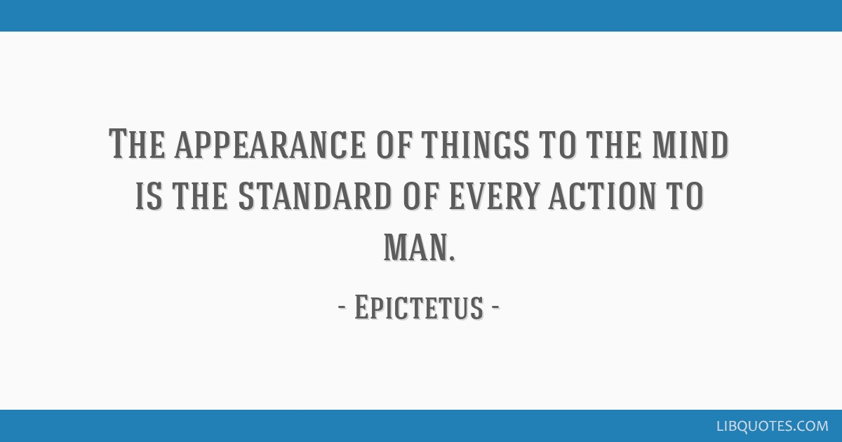 The appearance of things to the mind is the standard of every action to man.