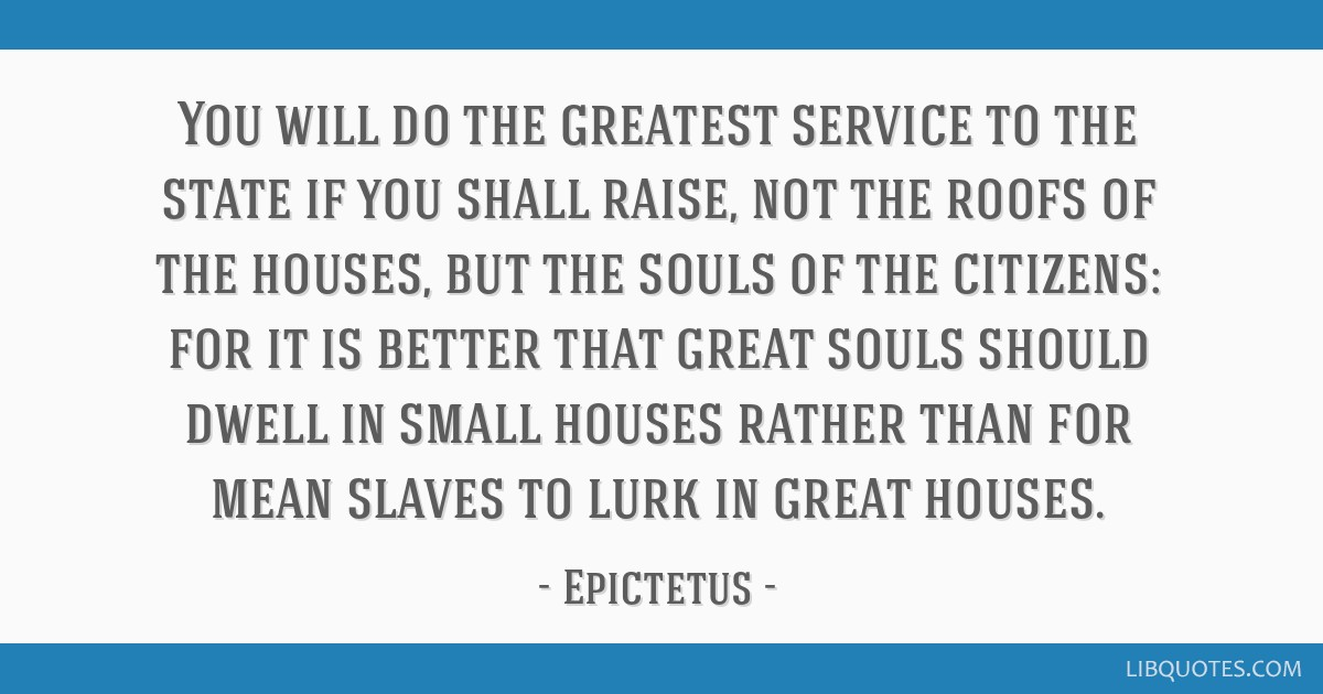 You will do the greatest service to the state if you shall raise, not the roofs of the houses, but the souls of the citizens: for it is better that...