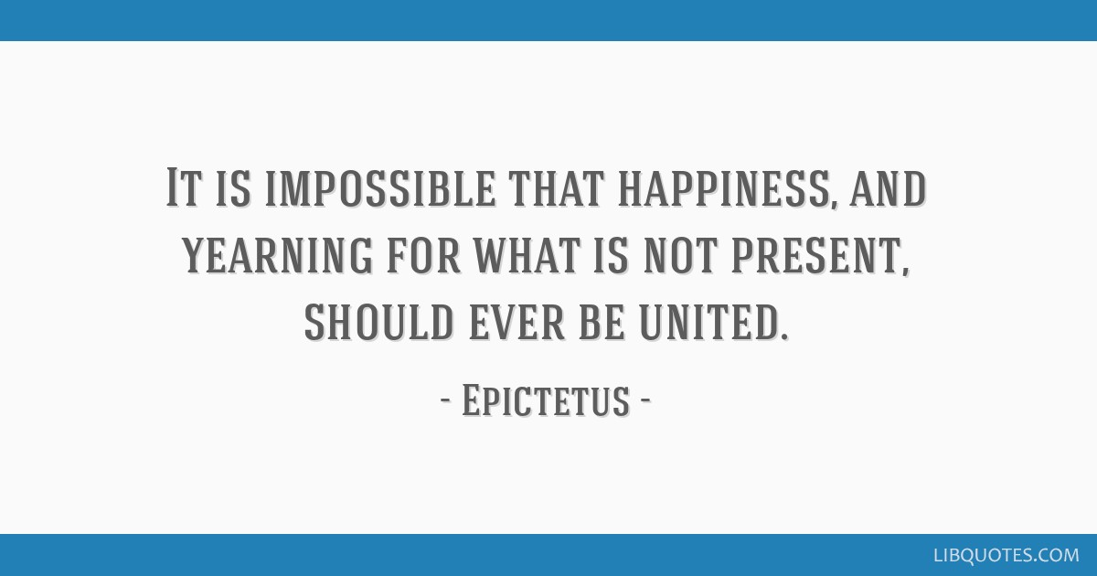It is impossible that happiness, and yearning for what is not present, should ever be united.