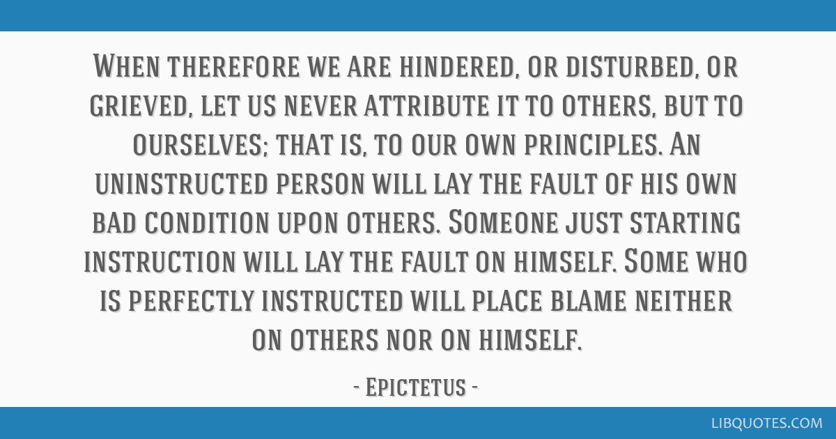 When therefore we are hindered, or disturbed, or grieved, let us never attribute it to others, but to ourselves; that is, to our own principles. An...