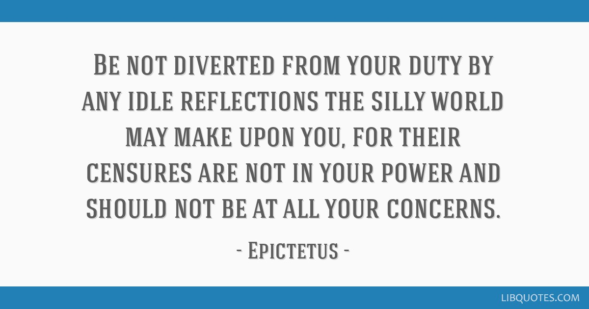Be not diverted from your duty by any idle reflections the silly world may make upon you, for their censures are not in your power and should not be...