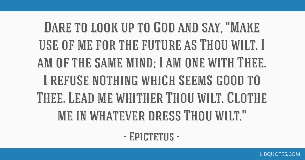 Dare to look up to God and say, Make use of me for the future as Thou wilt. I am of the same mind; I am one with Thee. I refuse nothing which seems...
