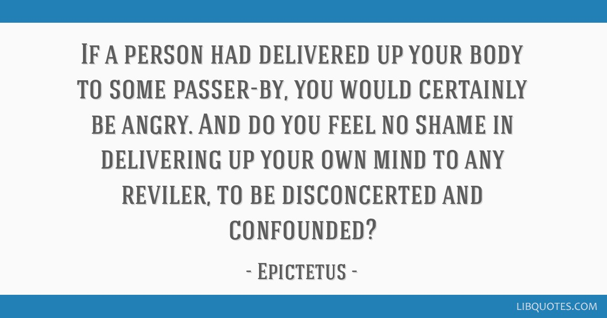 If a person had delivered up your body to some passer-by, you would certainly be angry. And do you feel no shame in delivering up your own mind to...
