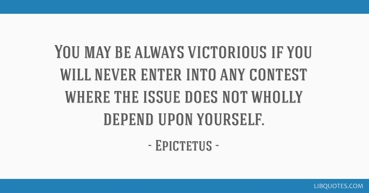 You may be always victorious if you will never enter into any contest where the issue does not wholly depend upon yourself.