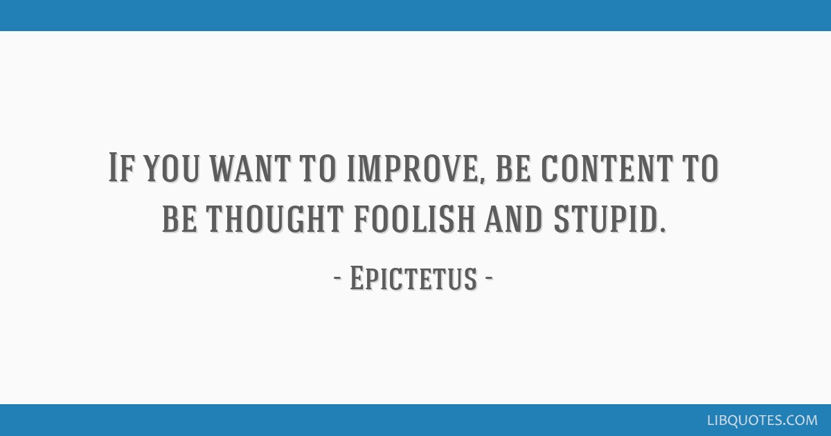 If You Want To Improve Be Content To Be Thought Foolish And Stupid