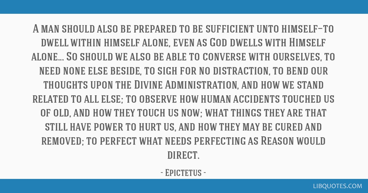 A man should also be prepared to be sufficient unto himself—to dwell within himself alone, even as God dwells with Himself alone... So should we...