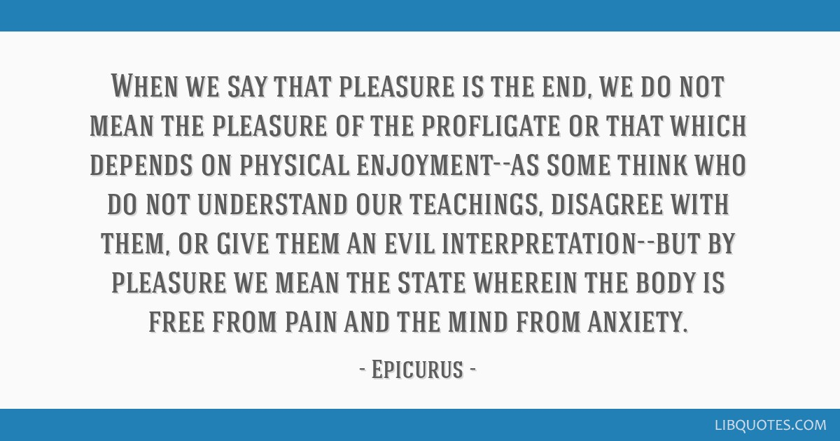 When we say that pleasure is the end, we do not mean the pleasure of the profligate or that which depends on physical enjoyment--as some think who do ...