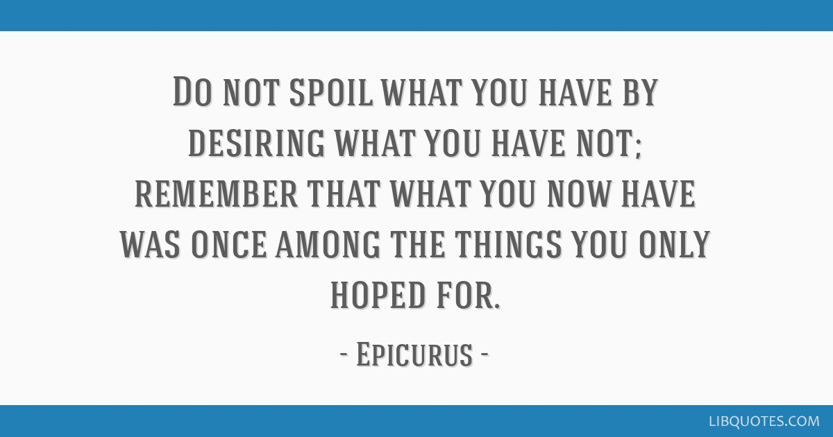 Do not spoil what you have by desiring what you have not; remember that what you now have was once among the things you only hoped for.