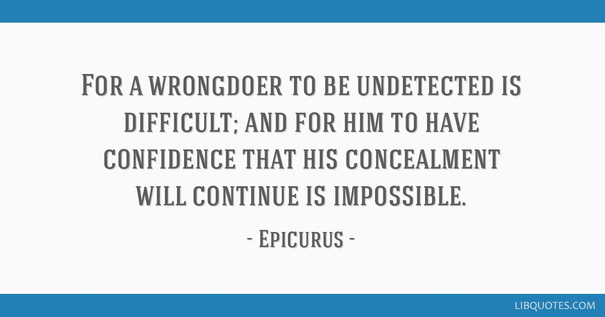 For a wrongdoer to be undetected is difficult; and for him to have confidence that his concealment will continue is impossible.