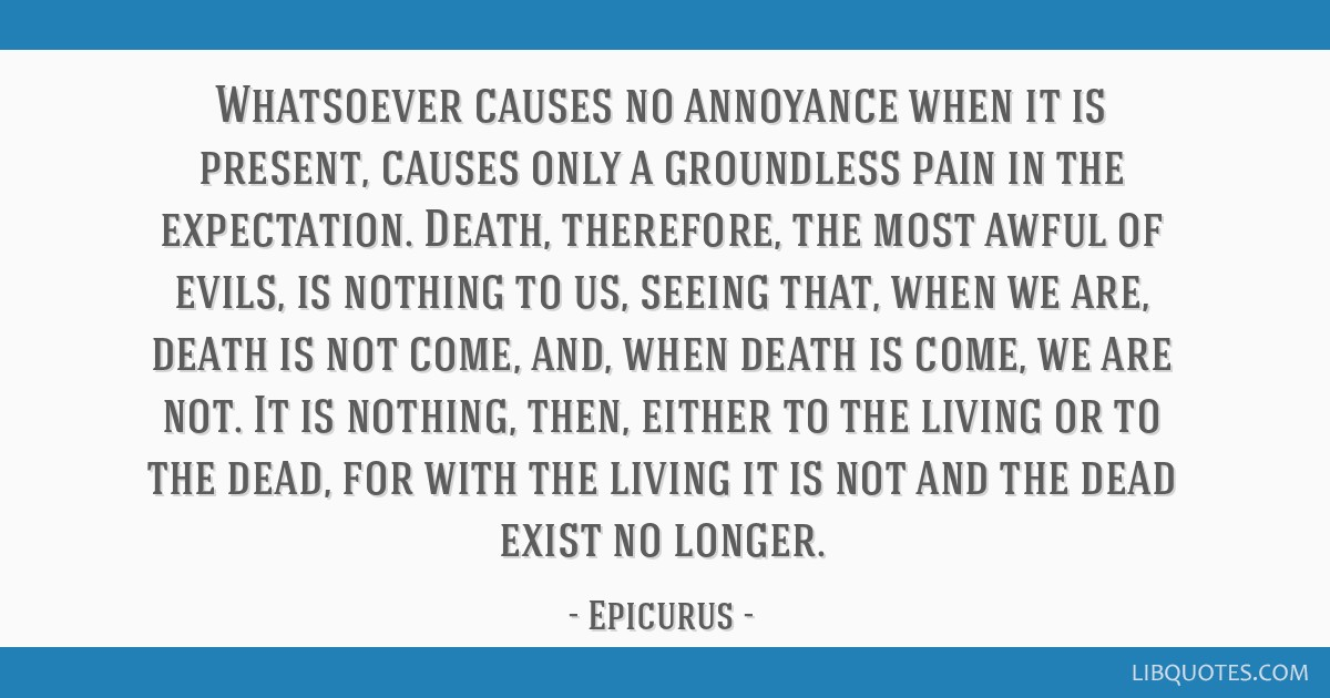 Whatsoever causes no annoyance when it is present, causes only a groundless pain in the expectation. Death, therefore, the most awful of evils, is...