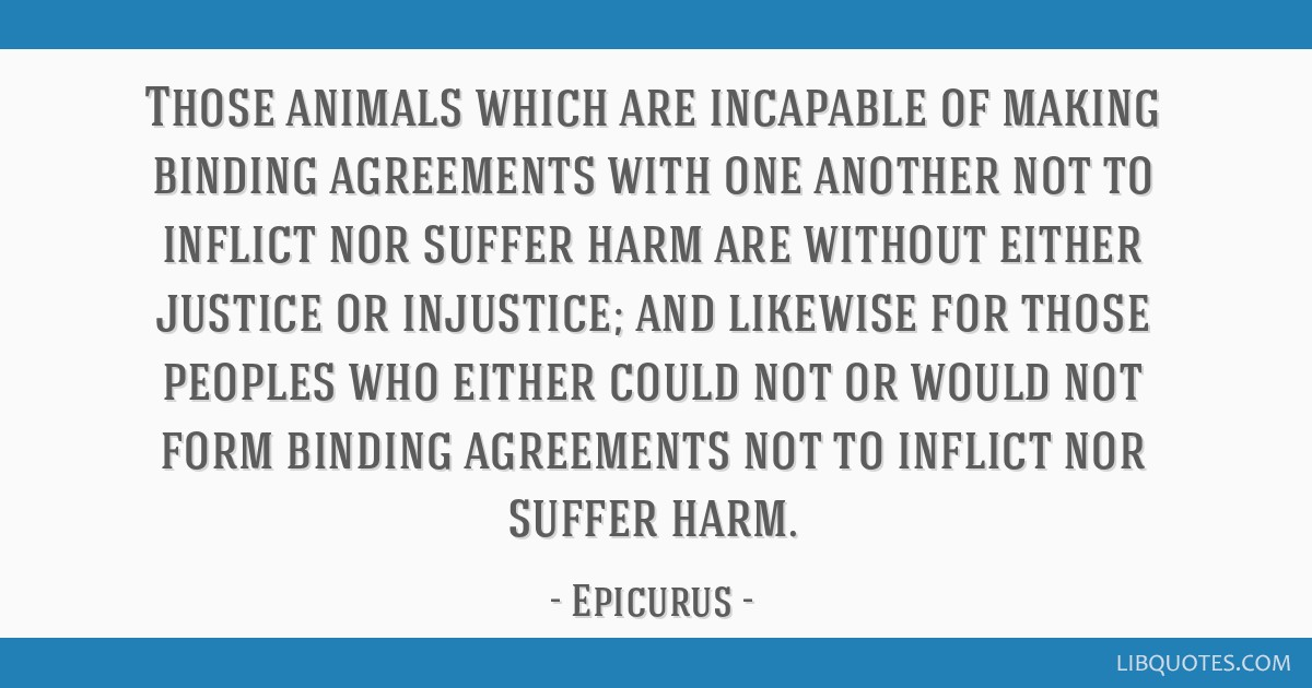 Those animals which are incapable of making binding agreements with one another not to inflict nor suffer harm are without either justice or...
