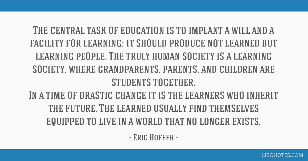 The central task of education is to implant a will and a facility for learning; it should produce not learned but learning people. The truly human...