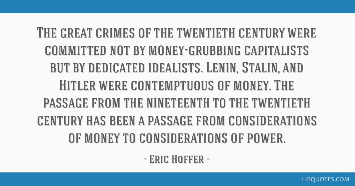 The great crimes of the twentieth century were committed not by money-grubbing capitalists but by dedicated idealists. Lenin, Stalin, and Hitler were ...
