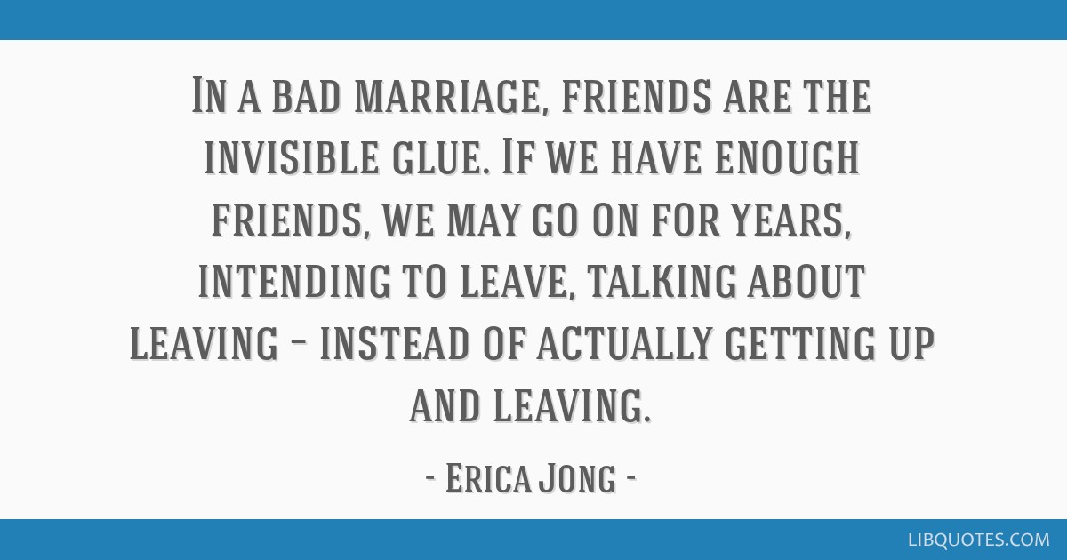 In a bad marriage, friends are the invisible glue. If we have enough friends, we may go on for years, intending to leave, talking about leaving –...