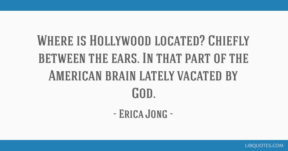 Where is Hollywood located? Chiefly between the ears. In that part of the American brain lately vacated by God.