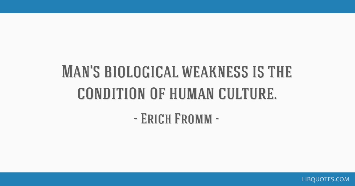 Man's biological weakness is the condition of human culture.