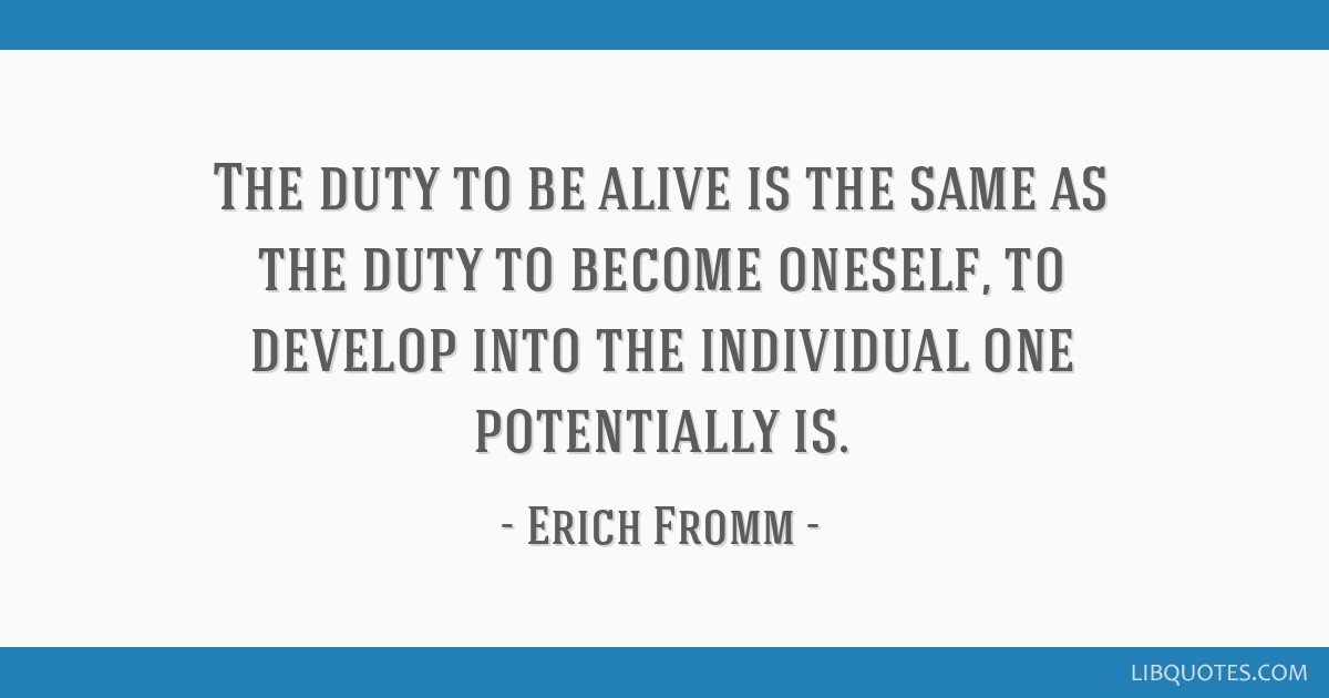 The duty to be alive is the same as the duty to become oneself, to develop into the individual one potentially is.