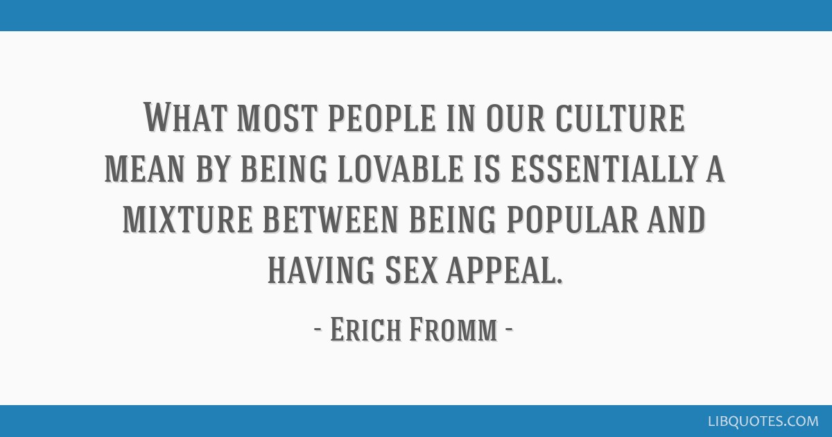 What most people in our culture mean by being lovable is essentially a mixture between being popular and having sex appeal.