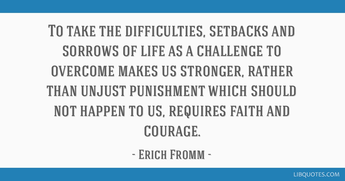 To take the difficulties, setbacks and sorrows of life as a challenge to overcome makes us stronger, rather than unjust punishment which should not...