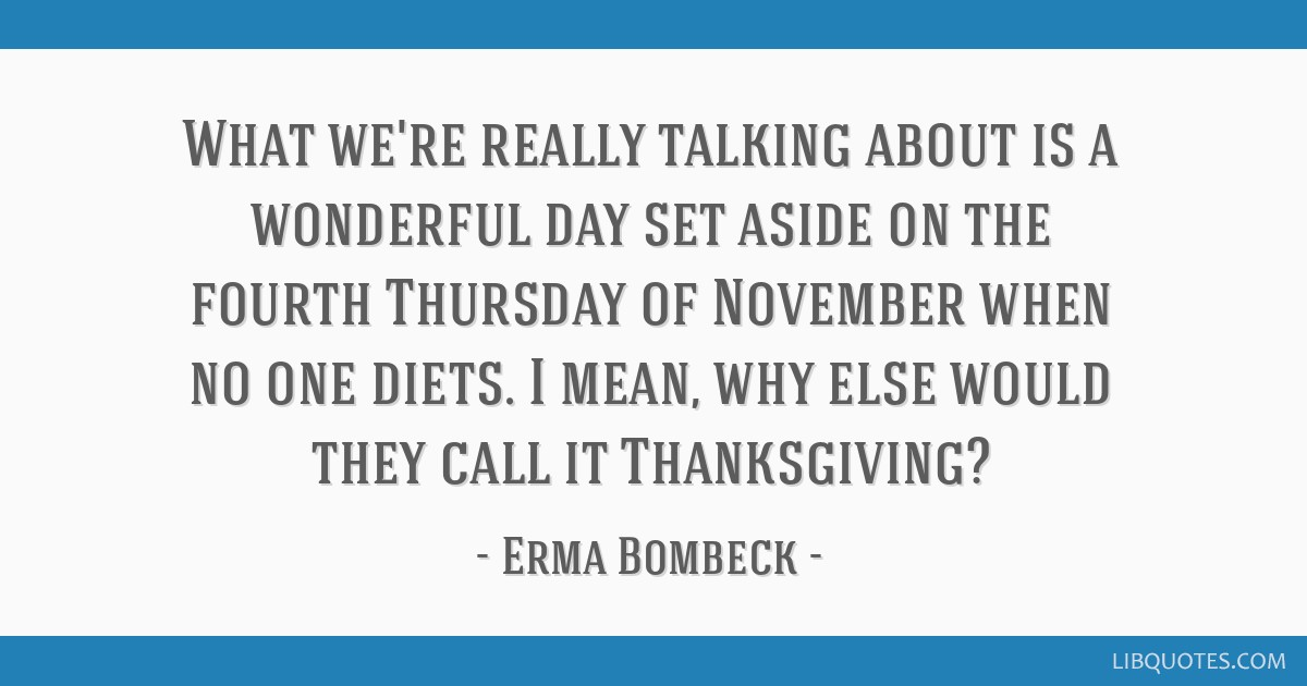 What we're really talking about is a wonderful day set aside on the fourth Thursday of November when no one diets. I mean, why else would they call...
