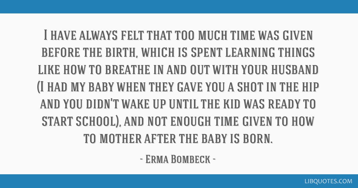 I have always felt that too much time was given before the birth, which is spent learning things like how to breathe in and out with your husband (I...