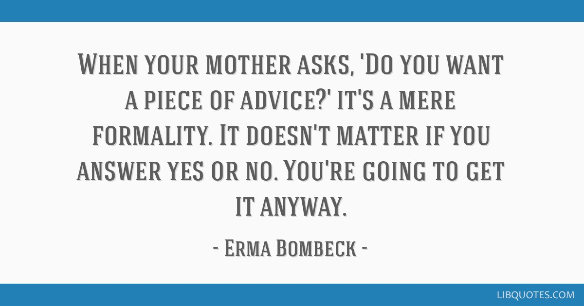 When your mother asks, 'Do you want a piece of advice?' it's a mere formality. It doesn't matter if you answer yes or no. You're going to get it...