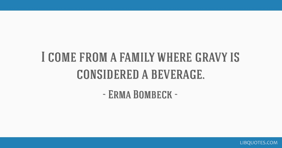 I come from a family where gravy is considered a beverage.