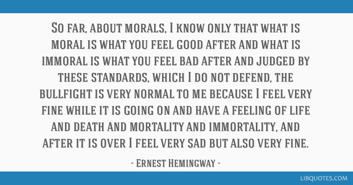 So far, about morals, I know only that what is moral is what you feel good after and what is immoral is what you feel bad after and judged by these...