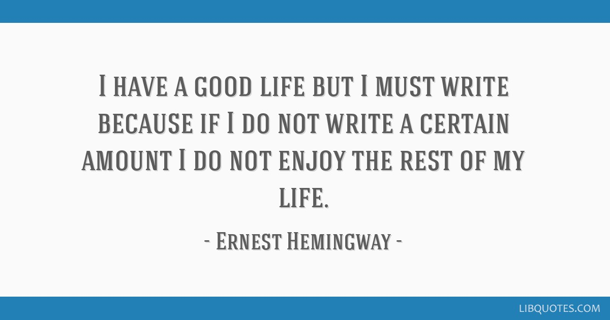 I have a good life but I must write because if I do not write a certain amount I do not enjoy the rest of my life.