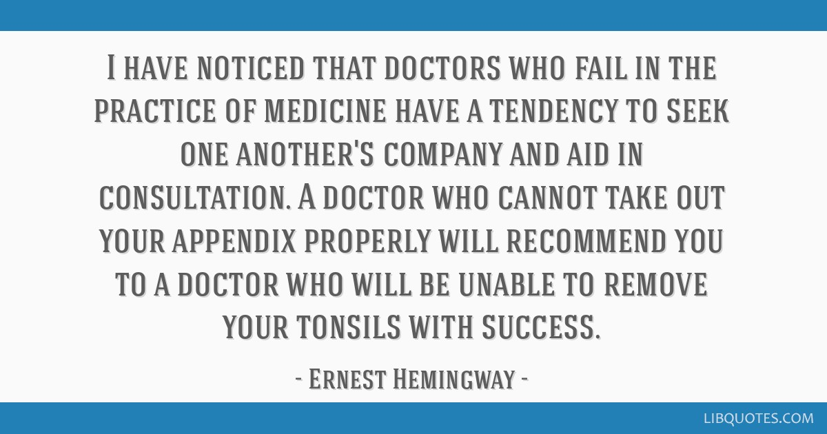 I have noticed that doctors who fail in the practice of medicine have a tendency to seek one another's company and aid in consultation. A doctor who...