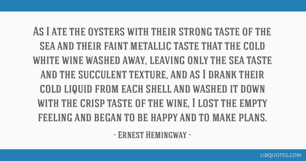 As I ate the oysters with their strong taste of the sea and their faint metallic taste that the cold white wine washed away, leaving only the sea...