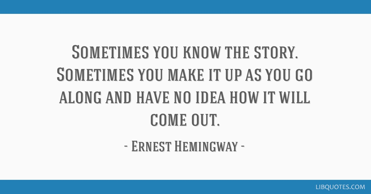 Sometimes you know the story. Sometimes you make it up as you go along and have no idea how it will come out.