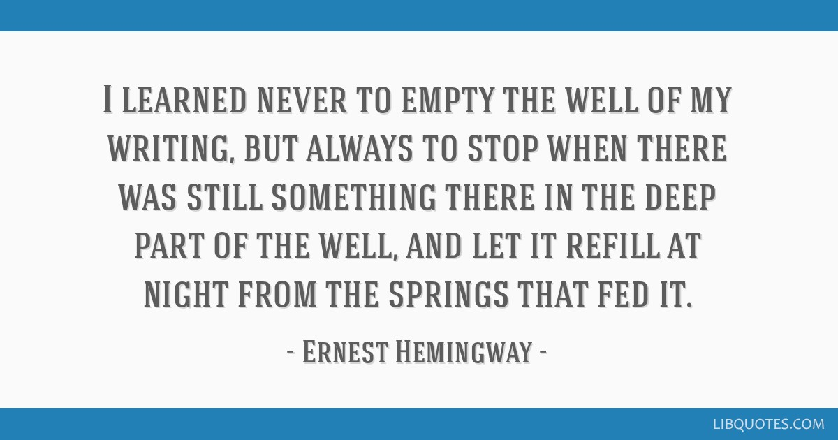 I learned never to empty the well of my writing, but always to stop when there was still something there in the deep part of the well, and let it...
