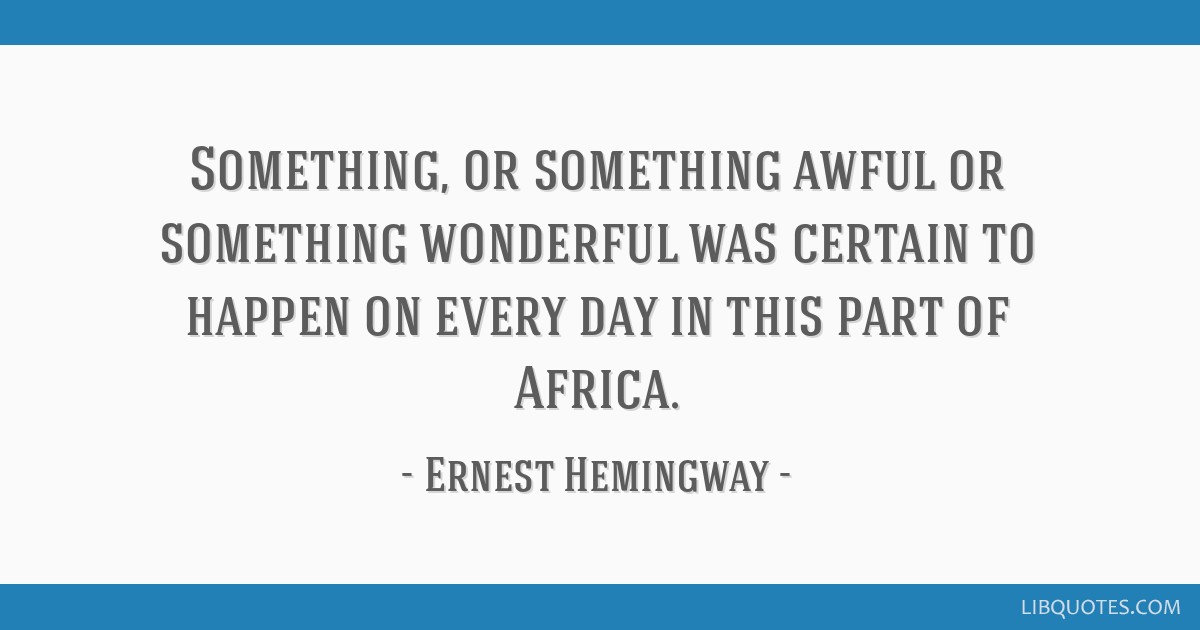 Something, or something awful or something wonderful was certain to happen on every day in this part of Africa.