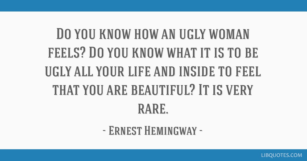 Do you know how an ugly woman feels? Do you know what it is to be ugly all your life and inside to feel that you are beautiful? It is very rare.