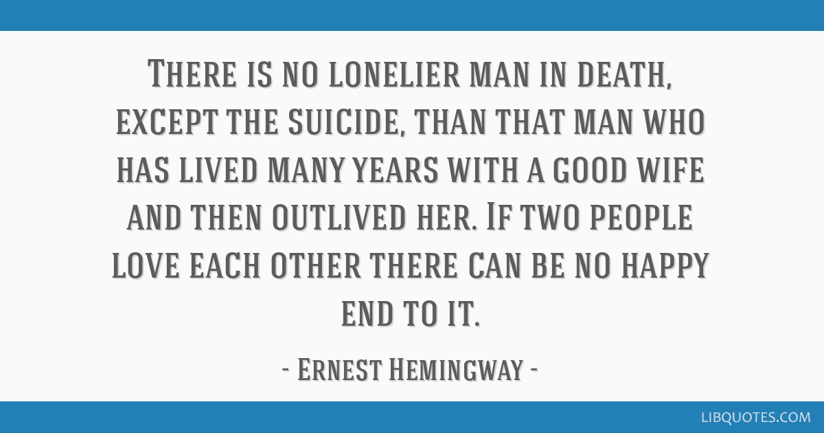 There is no lonelier man in death, except the suicide, than that man who has lived many years with a good wife and then outlived her. If two people...