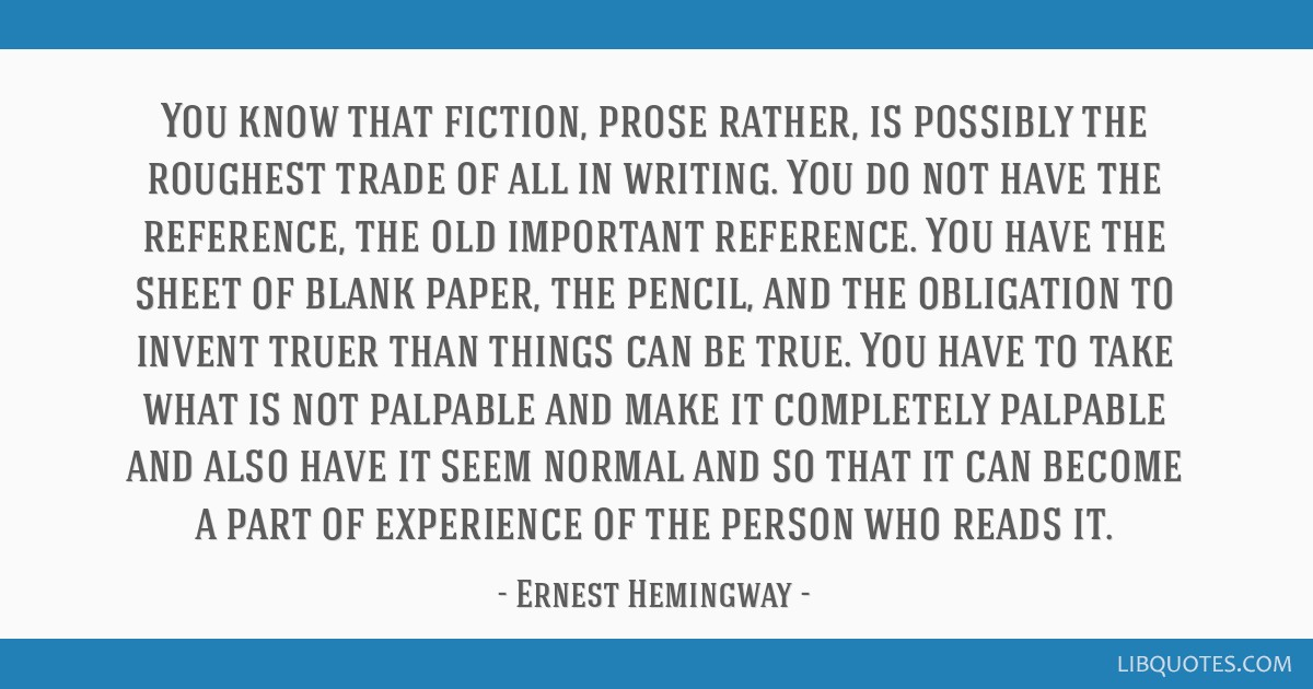 You know that fiction, prose rather, is possibly the roughest trade of all in writing. You do not have the reference, the old important reference....