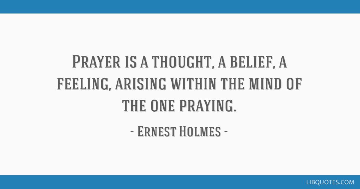 Prayer is a thought, a belief, a feeling, arising within the mind of the one praying.