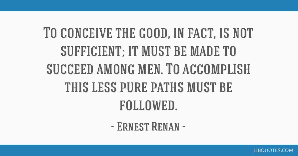 To conceive the good, in fact, is not sufficient; it must be made to succeed among men. To accomplish this less pure paths must be followed.