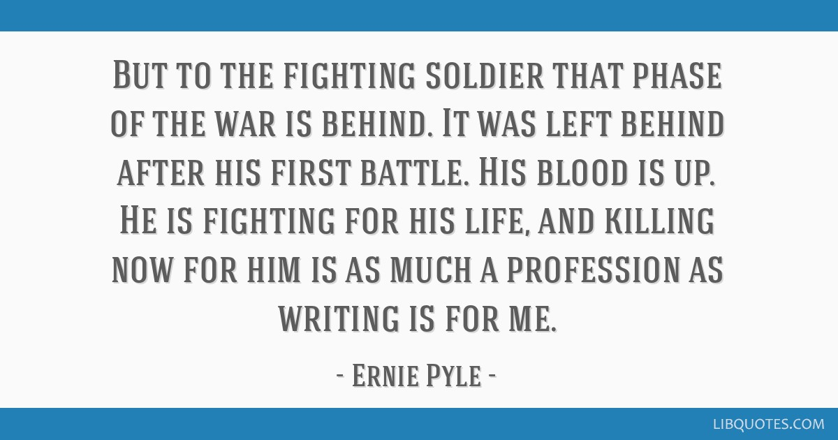 But to the fighting soldier that phase of the war is behind. It was left behind after his first battle. His blood is up. He is fighting for his life, ...