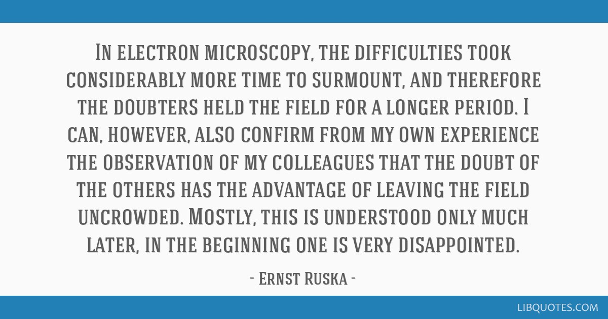 In electron microscopy, the difficulties took considerably more time to surmount, and therefore the doubters held the field for a longer period. I...