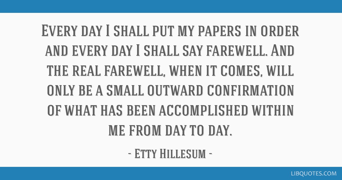 Every day I shall put my papers in order and every day I shall say farewell. And the real farewell, when it comes, will only be a small outward...