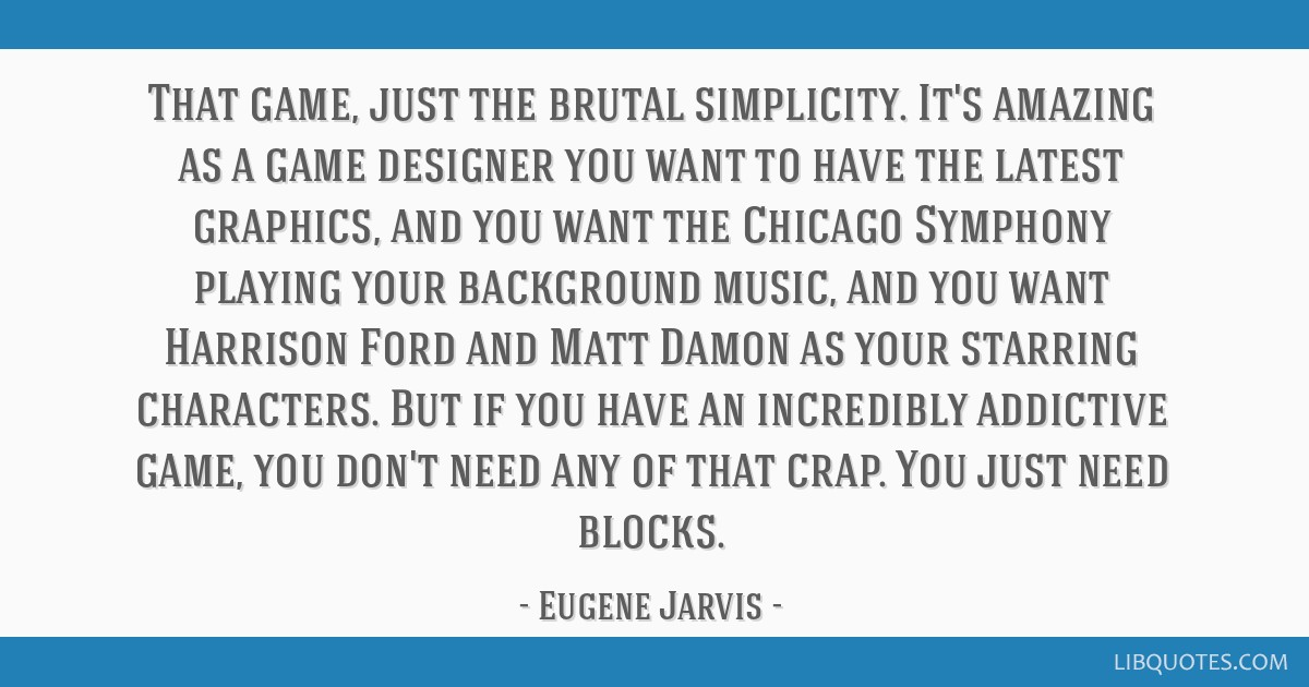 That game, just the brutal simplicity. It's amazing as a game designer you want to have the latest graphics, and you want the Chicago Symphony...