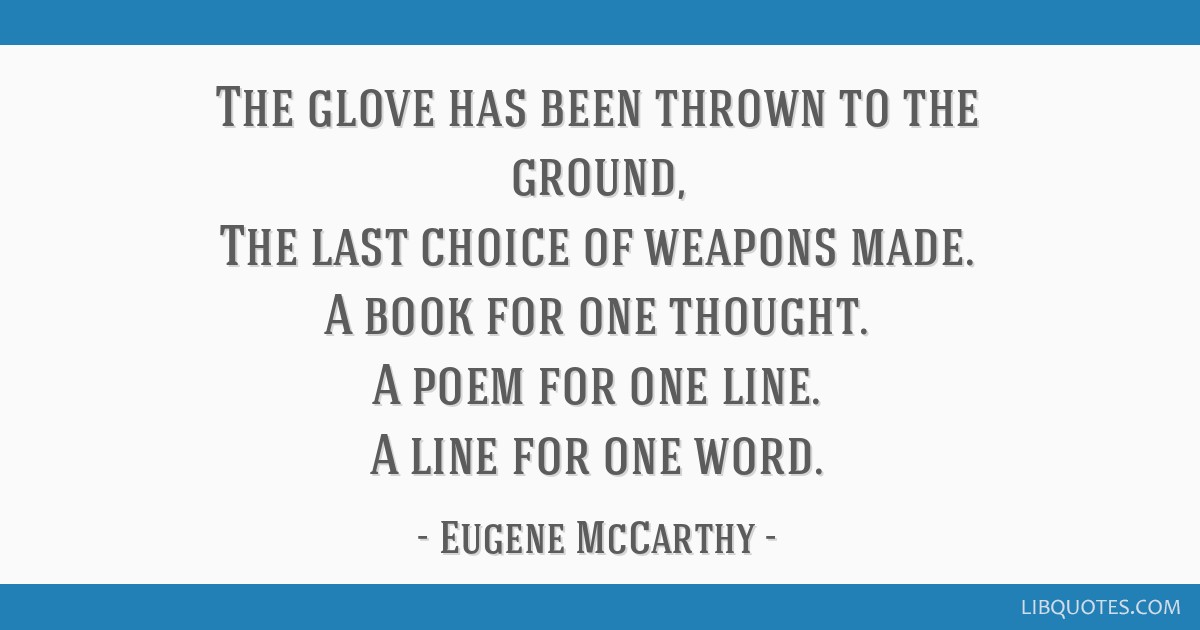 The glove has been thrown to the ground, The last choice of weapons made. A book for one thought. A poem for one line. A line for one word.