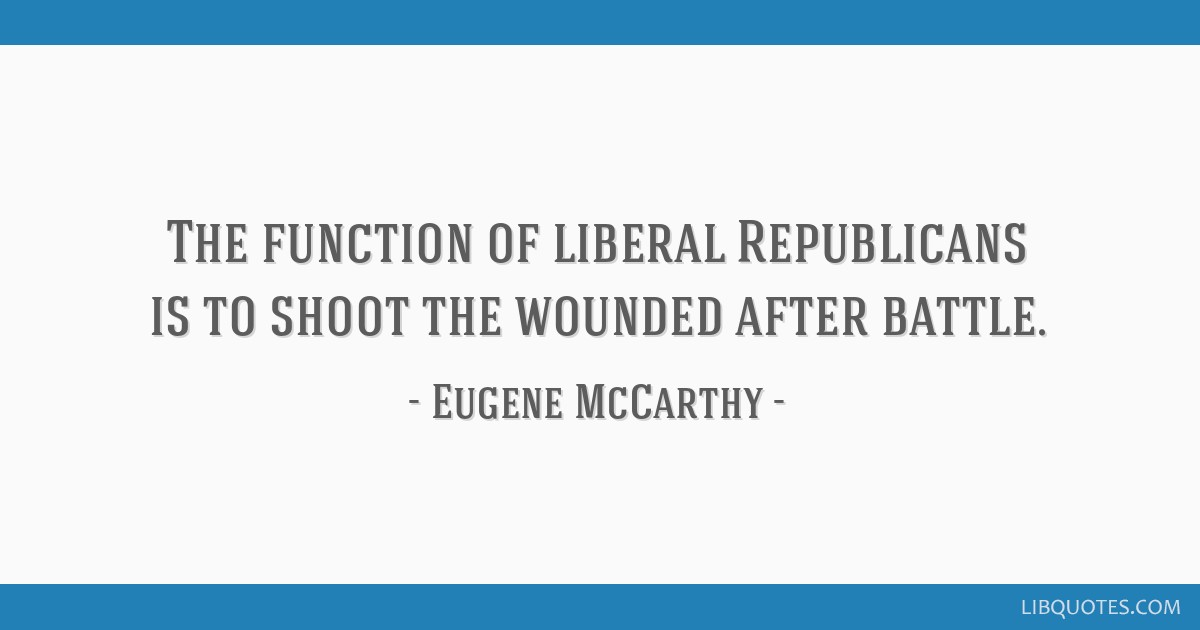The function of liberal Republicans is to shoot the wounded after battle.