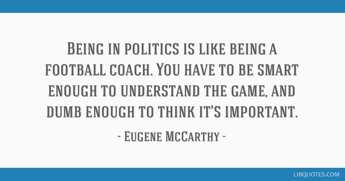 Being in politics is like being a football coach. You have to be smart enough to understand the game, and dumb enough to think it's important.