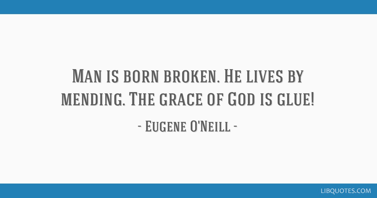 Man is born broken. He lives by mending. The grace of God is glue!