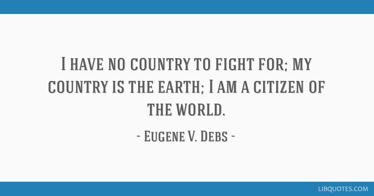I have no country to fight for; my country is the earth; I am a citizen of the world.